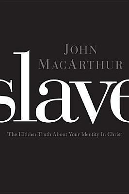 Slave The Hidden Truth about Your Identity in Christ  by John MacArthur