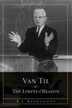 Image result for Van Til and the Limits of Reason by R. J. Rushdoony