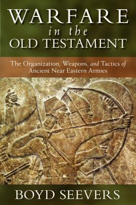 Warfare in the Old Testament The Organization, Weapons, and Tactics of Ancient Near Eastern Armies