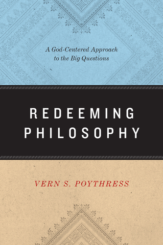 Redeeming Philosophy A God-Centered Approach to the Big Questions