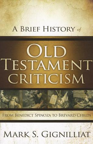 A Brief History of Old Testament Criticism From Benedict Spinoza to Brevard Childs
