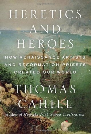 Heretics and Heroes How Renaissance Artists and Reformation Priests Created Our World