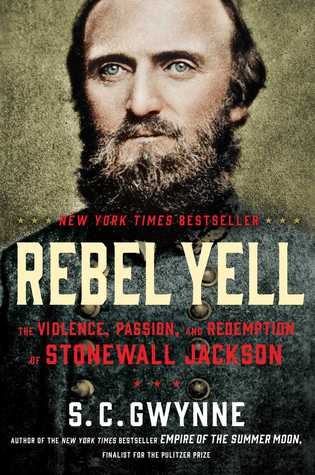 Rebel Yell The Violence, Passion, and Redemption of Stonewall Jackson