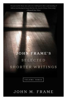 John Frame Selected Shorter Writings Volume 3