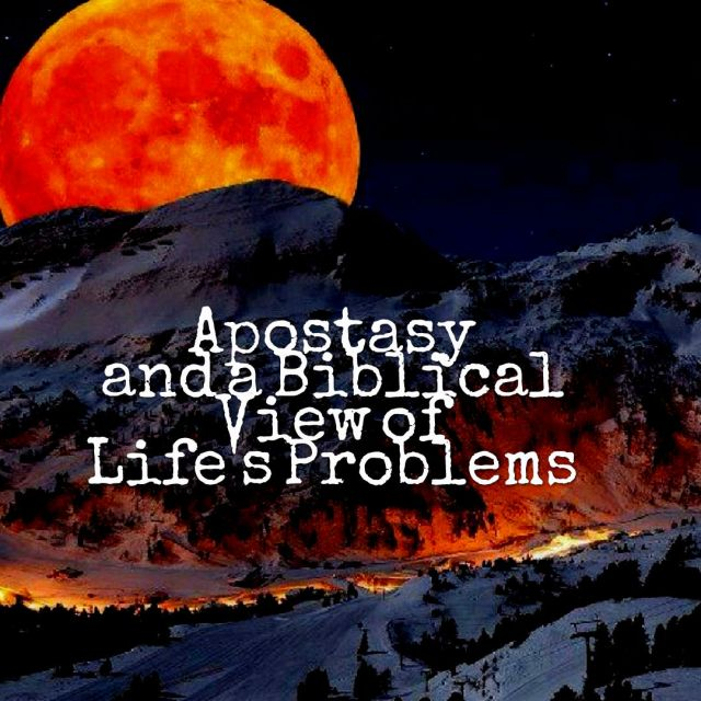 Apostasy and a Biblical View of Life's Problems