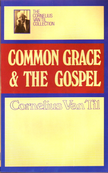 Common Grace and the Gospel by Cornelius Van Til