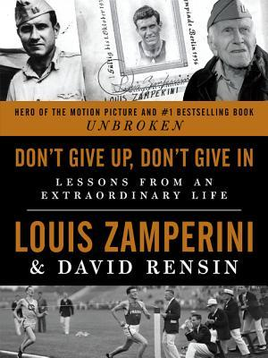 Dont Give Up, Don't Give In Lessons from an Extraordinary Life by Louis Zamperini