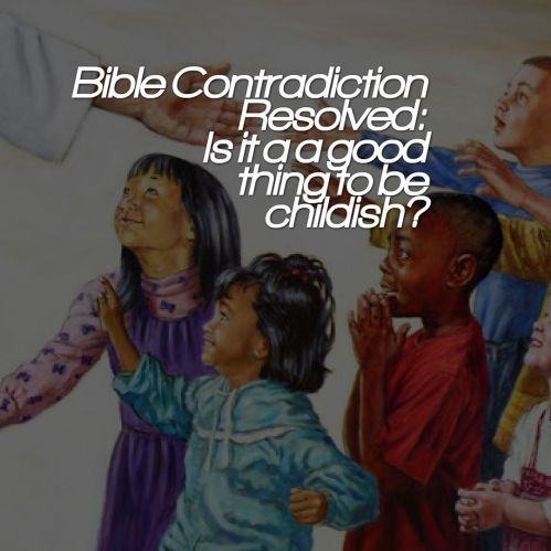 bible-contradiction-resolved-is-it-a-a-good-thing-to-be-childish