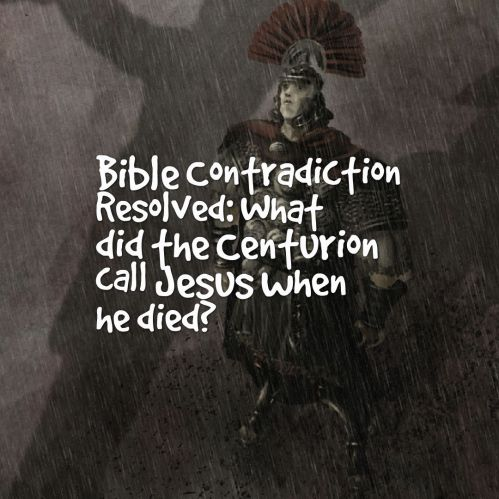 bible-contradiction-what-did-the-centurion-call-jesus-when-he-died