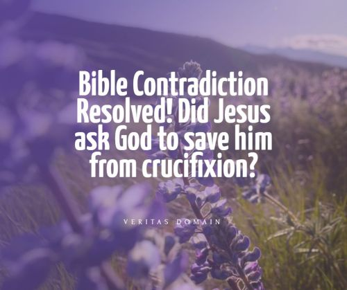 bible_contradiction_did_jesus_ask_god_to_save_him_from_crucifixion