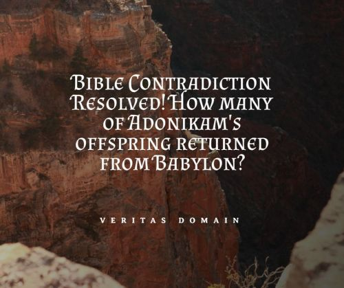 bible_contradiction_resolved_how_many_of_adonikam_s_offspring_returned_from_babylon