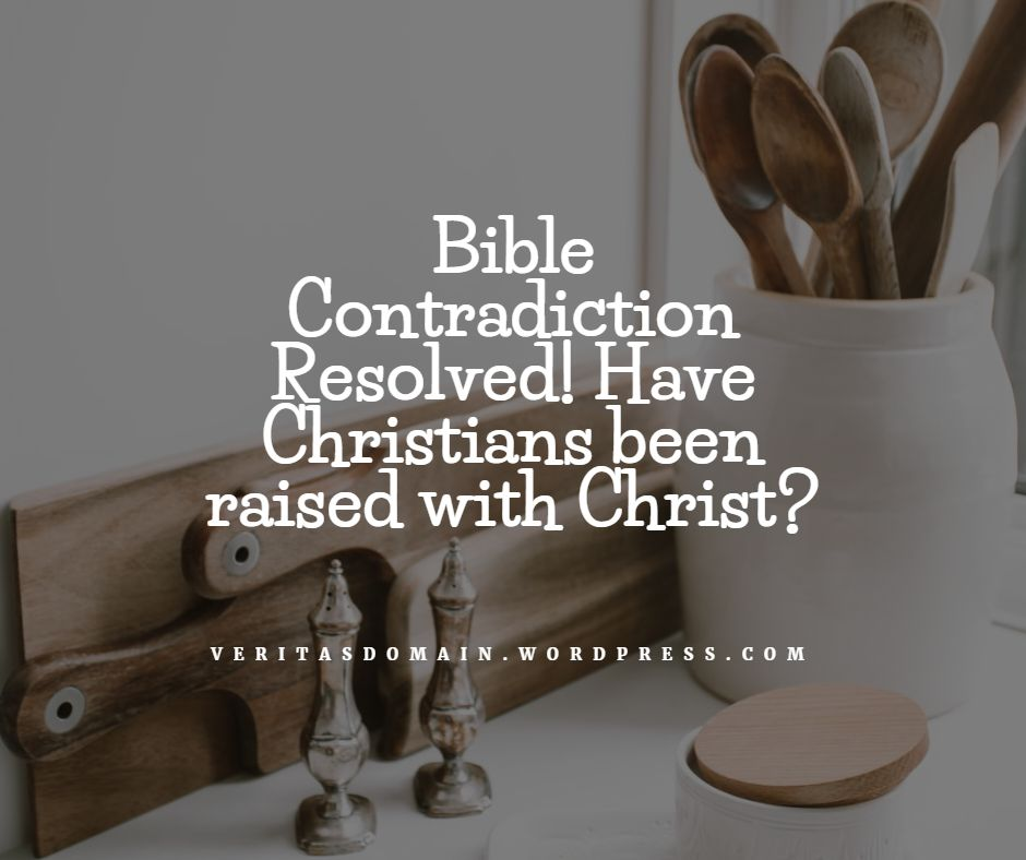 bible_contradiction_resolved_have_christians_been_raised_with_christ