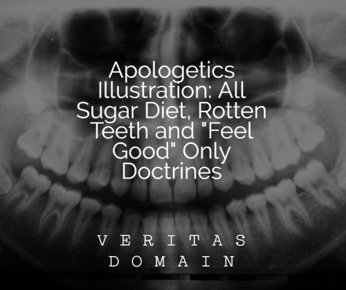 apologetics_sermon_illustration_all_sugar_diet__rotten_teeth_and__feel_good__only_doctrines